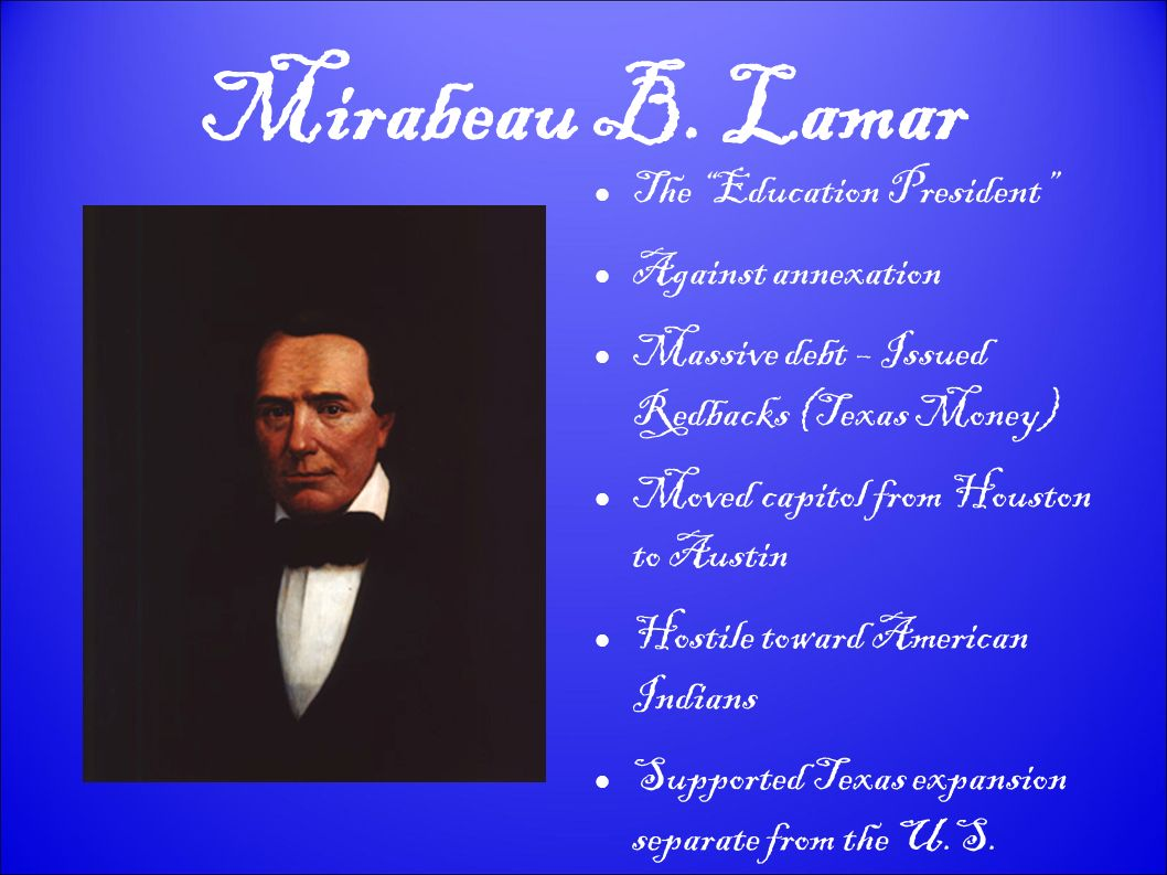 Mirabeau B. Lamar The Education President Against annexation Massive debt – Issued Redbacks (Texas Money) Moved capitol from Houston to Austin Hostile