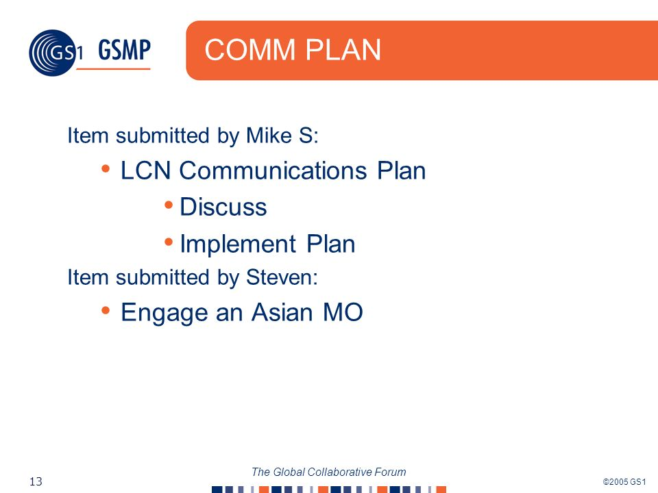 ©2005 GS1 13 The Global Collaborative Forum COMM PLAN Item submitted by Mike S: LCN Communications Plan Discuss Implement Plan Item submitted by Steve