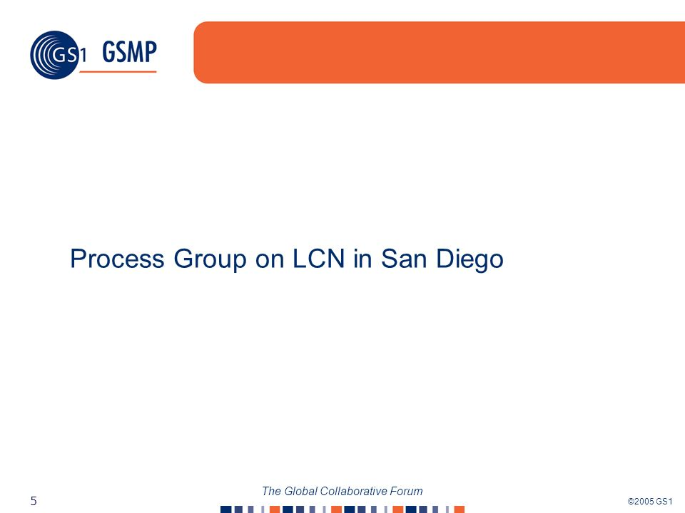 ©2005 GS1 5 The Global Collaborative Forum Process Group on LCN in San Diego