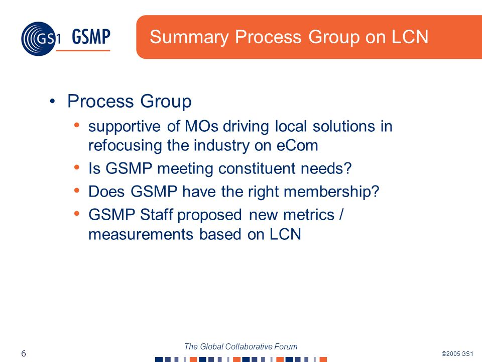 ©2005 GS1 6 The Global Collaborative Forum Summary Process Group on LCN Process Group supportive of MOs driving local solutions in refocusing the indu