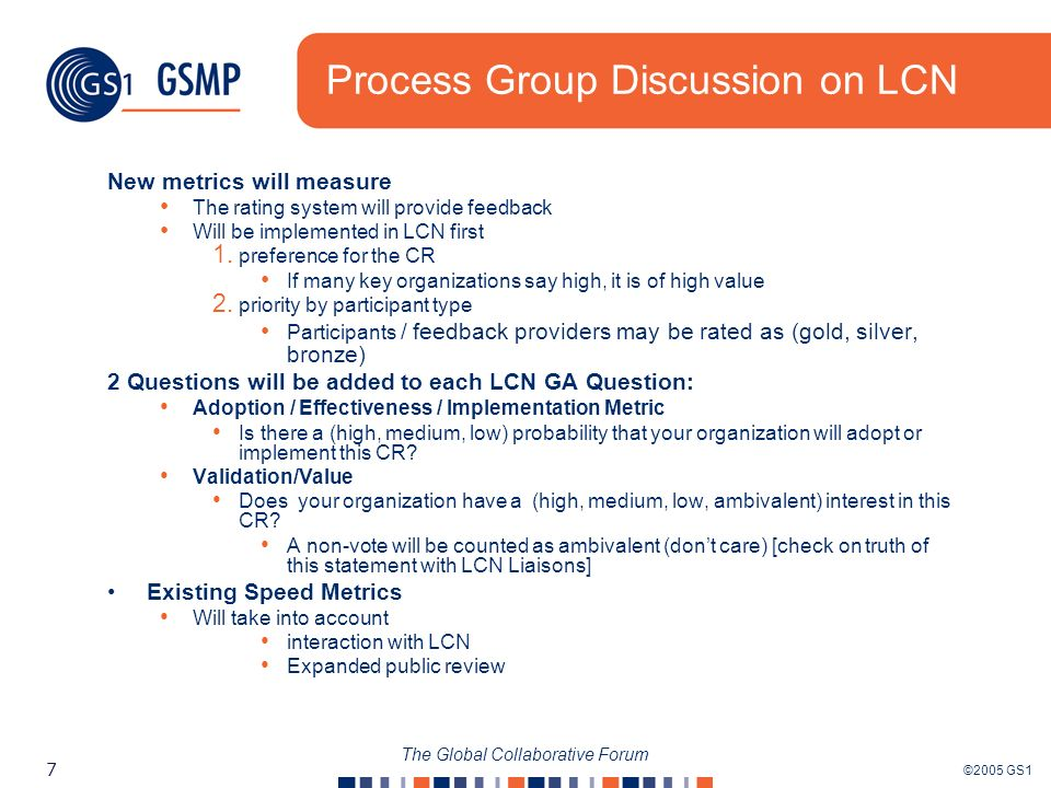 ©2005 GS1 7 The Global Collaborative Forum Process Group Discussion on LCN New metrics will measure The rating system will provide feedback Will be implemented in LCN first 1.