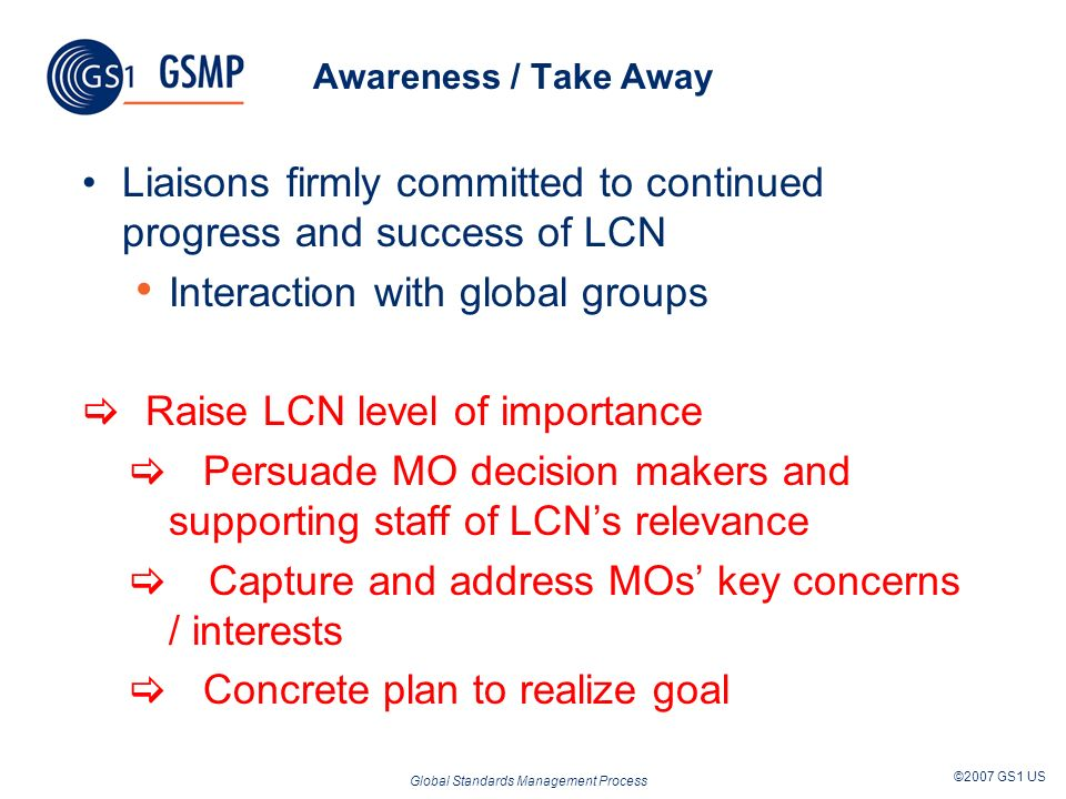 Global Standards Management Process ©2007 GS1 US Awareness / Take Away Liaisons firmly committed to continued progress and success of LCN Interaction with global groups Raise LCN level of importance Persuade MO decision makers and supporting staff of LCNs relevance Capture and address MOs key concerns / interests Concrete plan to realize goal