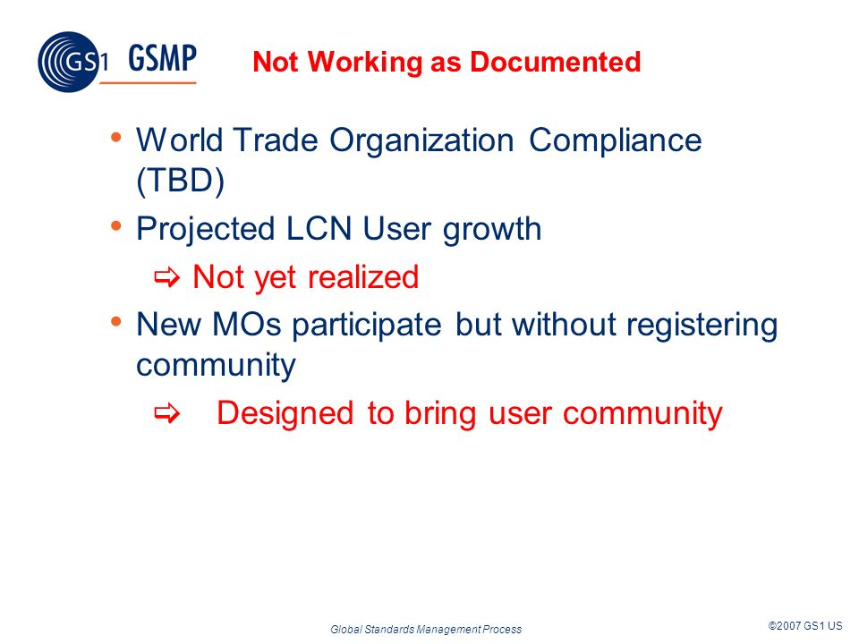 Global Standards Management Process ©2007 GS1 US Not Working as Documented World Trade Organization Compliance (TBD) Projected LCN User growth Not yet realized New MOs participate but without registering community Designed to bring user community