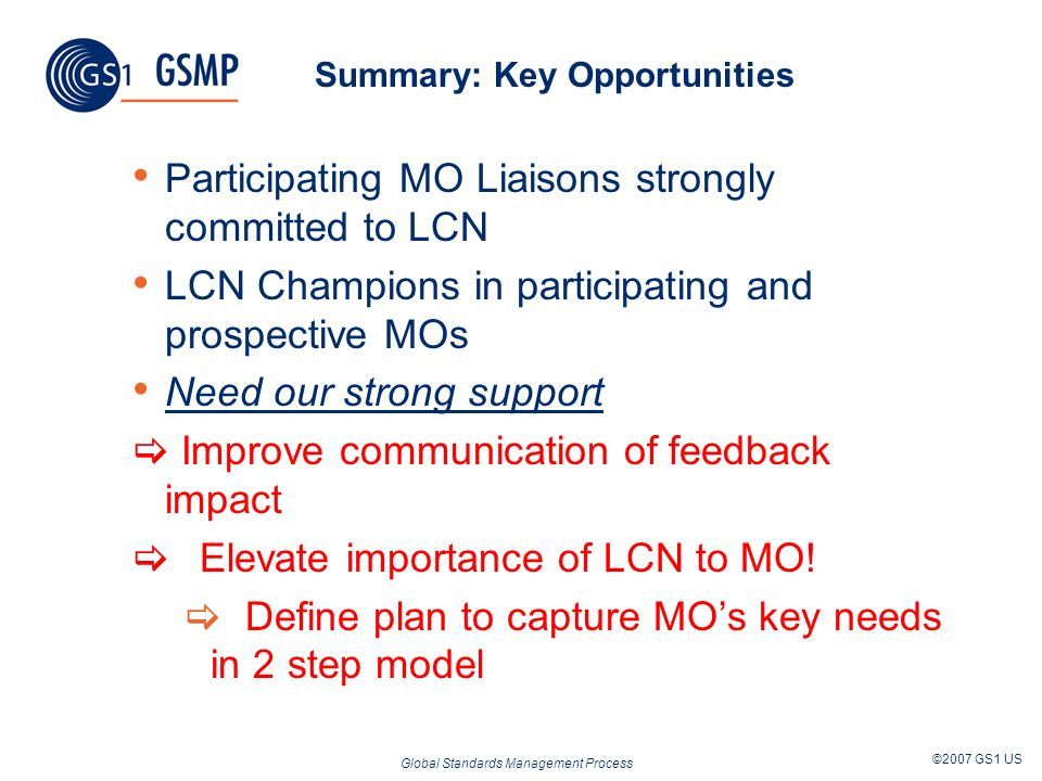 Global Standards Management Process ©2007 GS1 US Summary: Key Opportunities Participating MO Liaisons strongly committed to LCN LCN Champions in participating and prospective MOs Need our strong support Improve communication of feedback impact Elevate importance of LCN to MO.