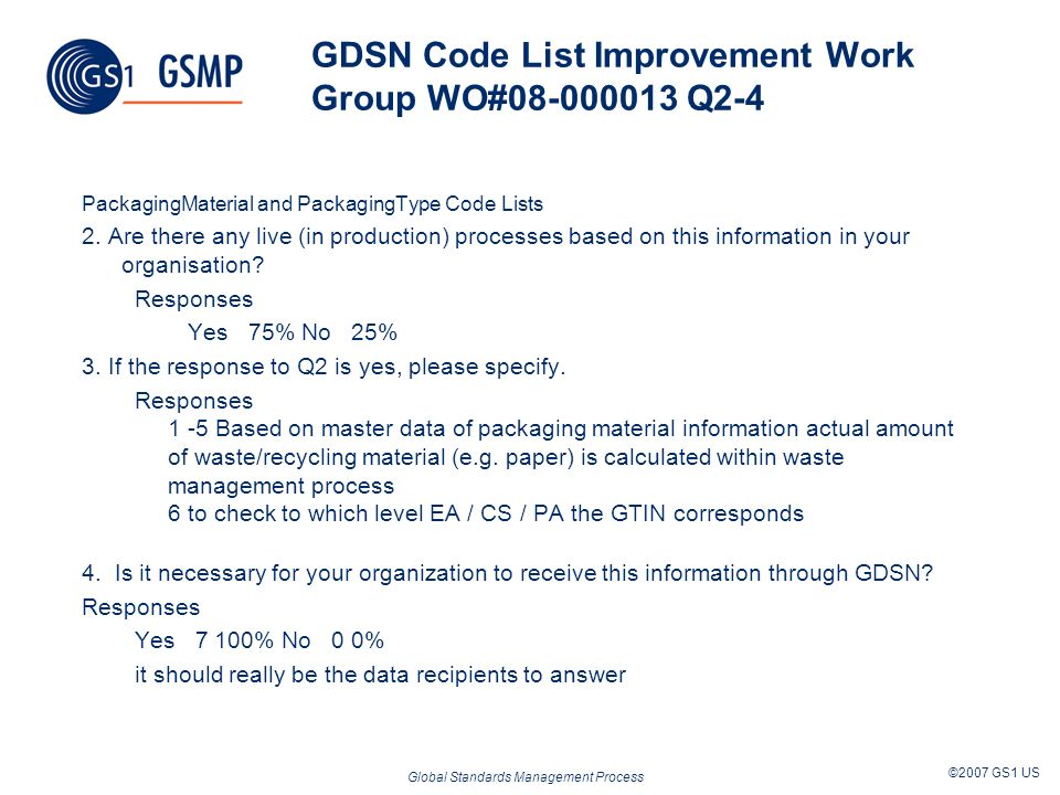 Global Standards Management Process ©2007 GS1 US GDSN Code List Improvement Work Group WO#08-000013 Q2-4 PackagingMaterial and PackagingType Code Lists 2.