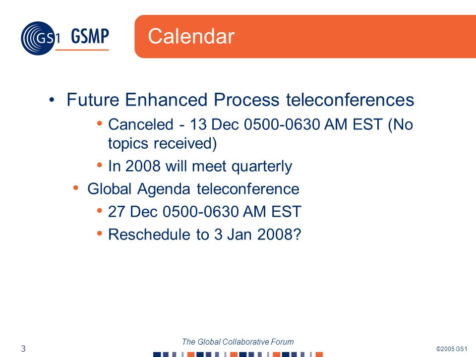 ©2005 GS1 3 The Global Collaborative Forum Calendar Future Enhanced Process teleconferences Canceled - 13 Dec AM EST (No topics received) In 2008 will meet quarterly Global Agenda teleconference 27 Dec AM EST Reschedule to 3 Jan 2008