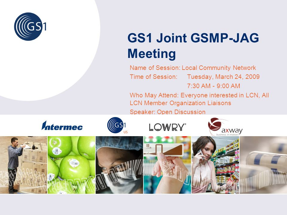 GS1 Joint GSMP-JAG Meeting Name of Session: Local Community Network Time of Session: Tuesday, March 24, 2009 7:30 AM - 9:00 AM Who May Attend: Everyone interested in LCN, All LCN Member Organization Liaisons Speaker: Open Discussion