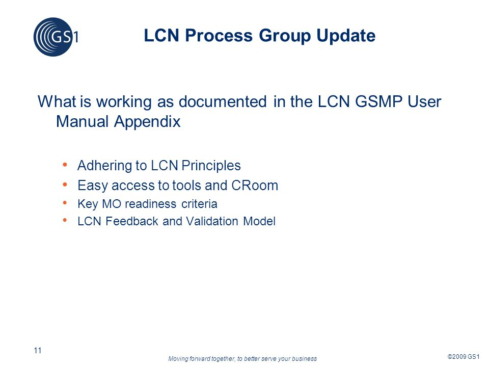 Moving forward together, to better serve your business ©2009 GS1 11 LCN Process Group Update What is working as documented in the LCN GSMP User Manual Appendix Adhering to LCN Principles Easy access to tools and CRoom Key MO readiness criteria LCN Feedback and Validation Model