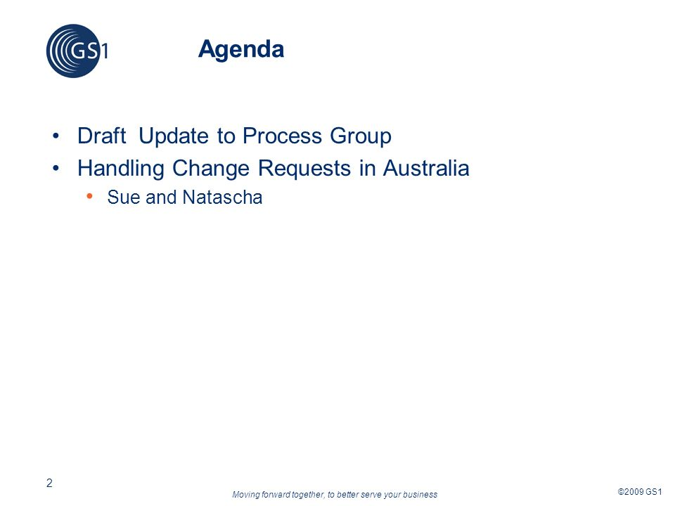 Moving forward together, to better serve your business ©2009 GS1 2 Agenda Draft Update to Process Group Handling Change Requests in Australia Sue and Natascha