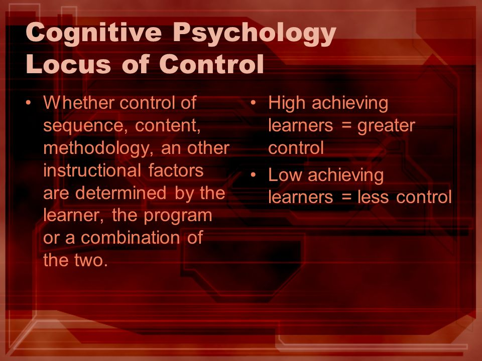 Cognitive Psychology Locus of Control Whether control of sequence, content, methodology, an other instructional factors are determined by the learner,