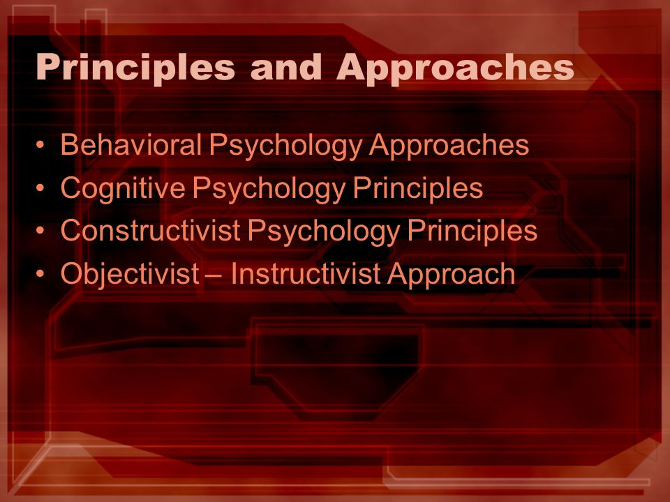 Principles and Approaches Behavioral Psychology Approaches Cognitive Psychology Principles Constructivist Psychology Principles Objectivist – Instruct