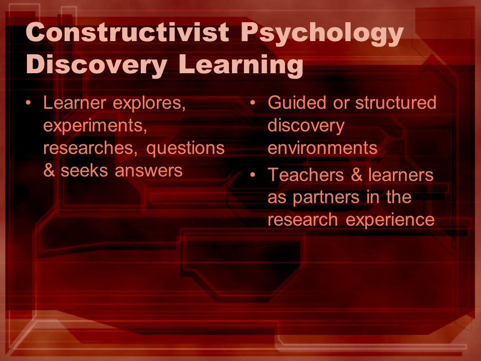 Constructivist Psychology Discovery Learning Learner explores, experiments, researches, questions & seeks answers Guided or structured discovery envir
