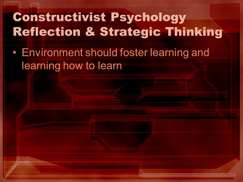 Constructivist Psychology Reflection & Strategic Thinking Environment should foster learning and learning how to learn