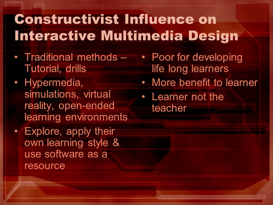 Constructivist Influence on Interactive Multimedia Design Traditional methods – Tutorial, drills Hypermedia, simulations, virtual reality, open-ended