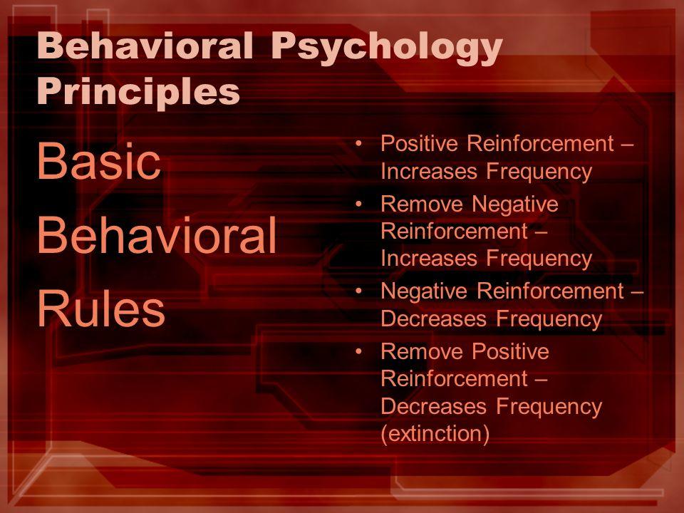 Behavioral Psychology Principles Basic Behavioral Rules Positive Reinforcement – Increases Frequency Remove Negative Reinforcement – Increases Frequen