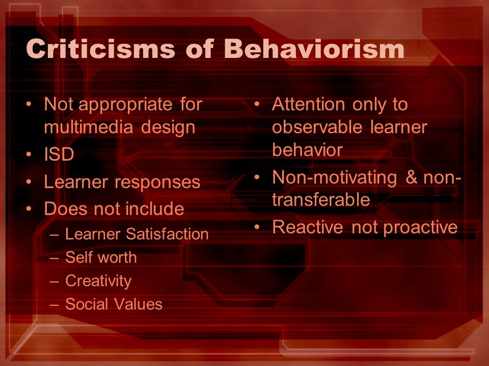 Criticisms of Behaviorism Not appropriate for multimedia design ISD Learner responses Does not include –Learner Satisfaction –Self worth –Creativity –