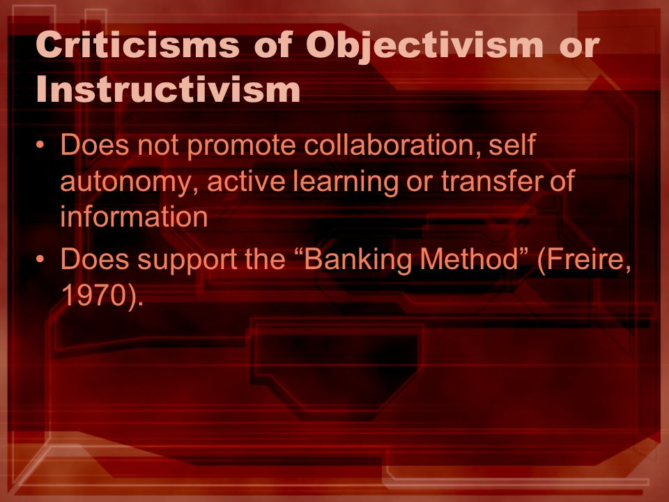 Criticisms of Objectivism or Instructivism Does not promote collaboration, self autonomy, active learning or transfer of information Does support the