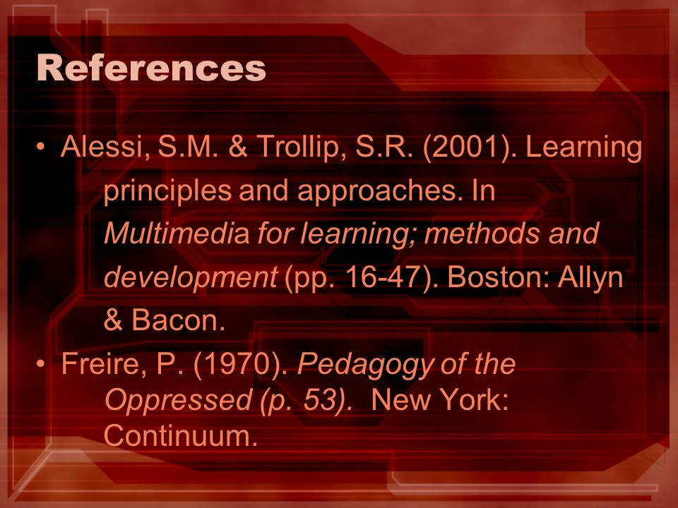 References Alessi, S.M. & Trollip, S.R. (2001). Learning principles and approaches. In Multimedia for learning; methods and development (pp. 16-47). B