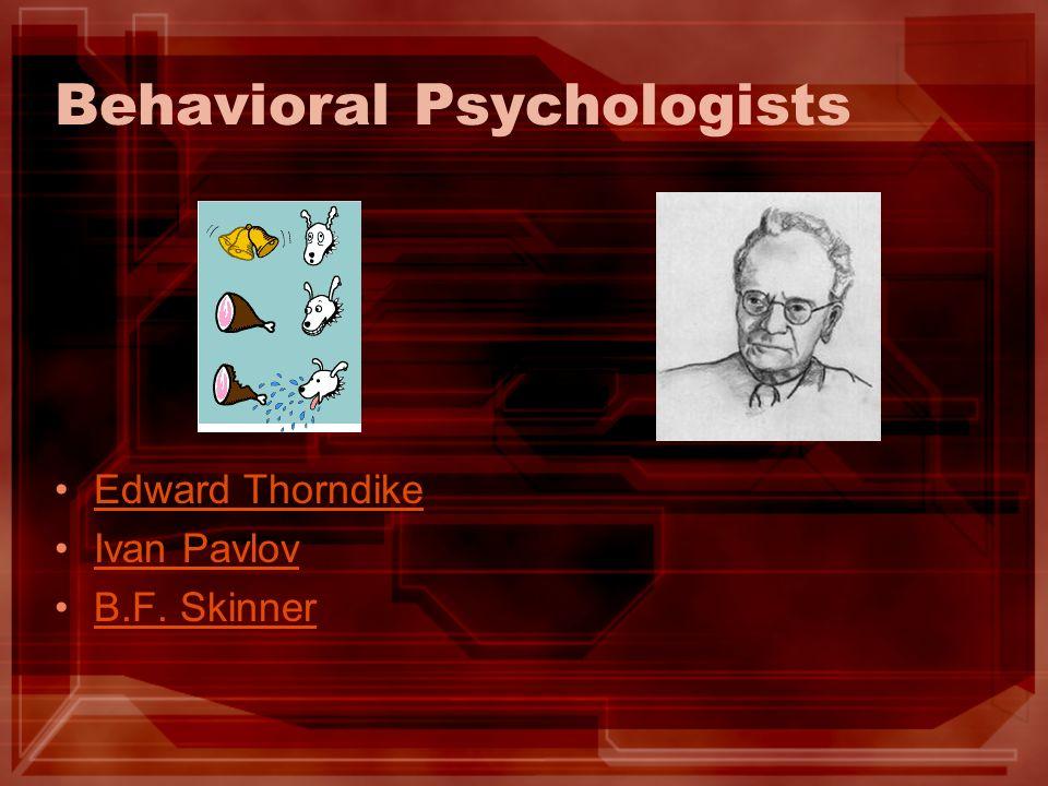 Behavioral Psychologists Edward Thorndike Ivan Pavlov B.F. Skinner