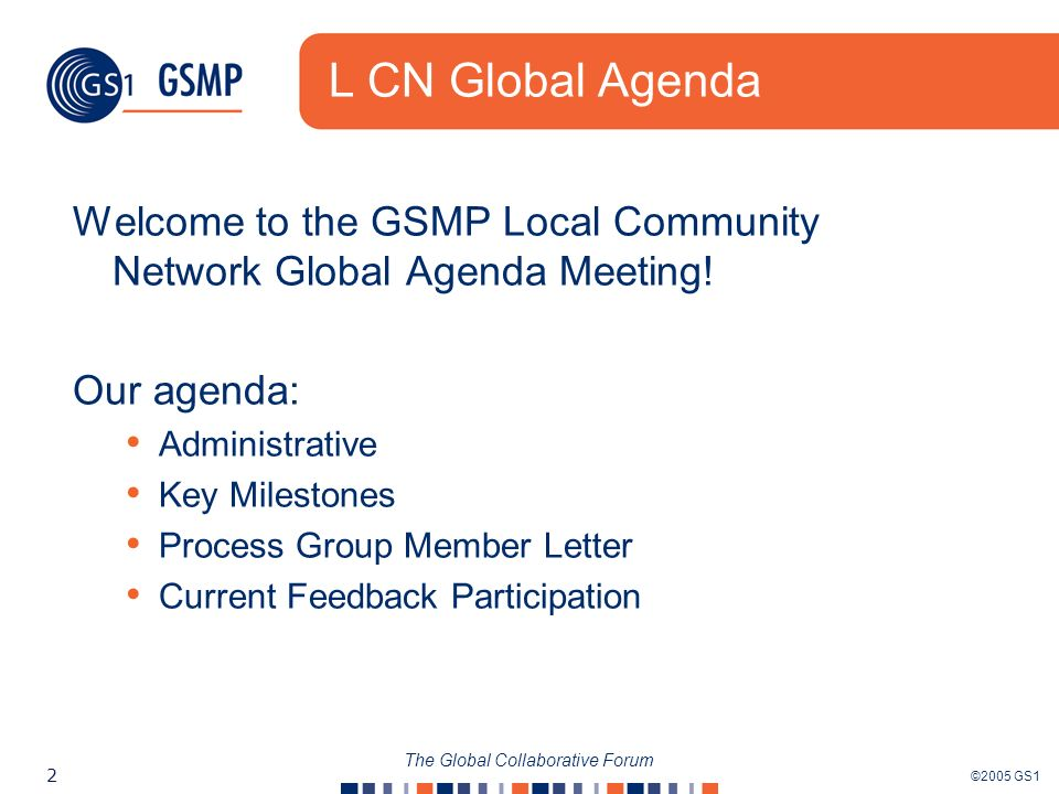 ©2005 GS1 2 The Global Collaborative Forum L CN Global Agenda Welcome to the GSMP Local Community Network Global Agenda Meeting! Our agenda: Administr