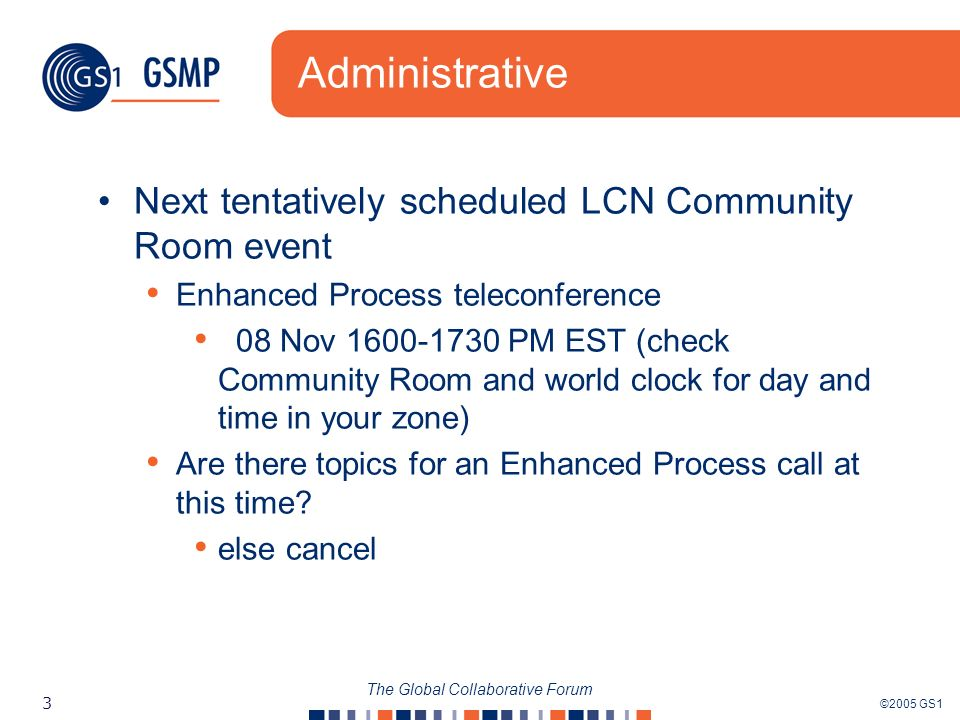 ©2005 GS1 3 The Global Collaborative Forum Administrative Next tentatively scheduled LCN Community Room event Enhanced Process teleconference 08 Nov 1