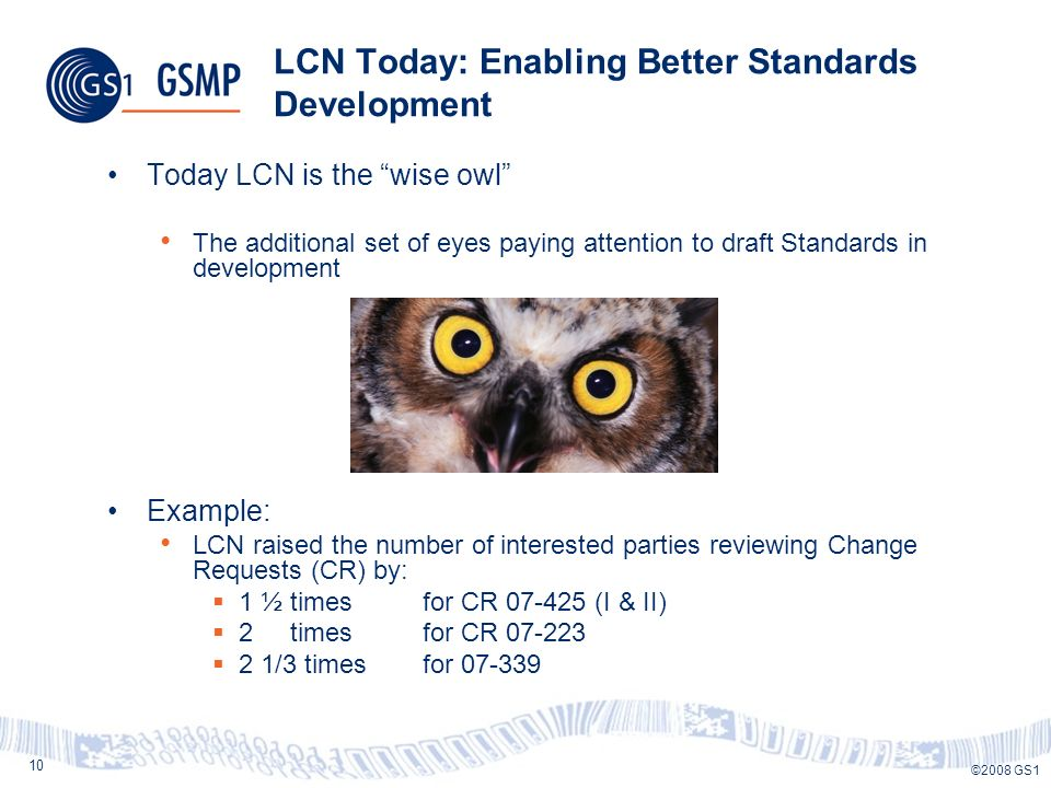 10 ©2008 GS1 LCN Today: Enabling Better Standards Development Today LCN is the wise owl The additional set of eyes paying attention to draft Standards in development Example: LCN raised the number of interested parties reviewing Change Requests (CR) by: 1 ½ times for CR 07-425 (I & II) 2 times for CR 07-223 2 1/3 times for 07-339