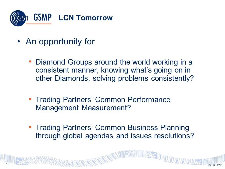 15 ©2008 GS1 LCN Tomorrow An opportunity for Diamond Groups around the world working in a consistent manner, knowing whats going on in other Diamonds, solving problems consistently.