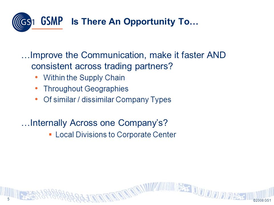 5 ©2008 GS1 Is There An Opportunity To… …Improve the Communication, make it faster AND consistent across trading partners.
