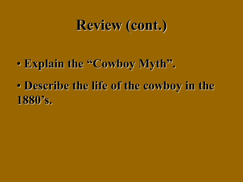 Review (cont.) E Explain the Cowboy Myth. D Describe the life of the cowboy in the 1880s.