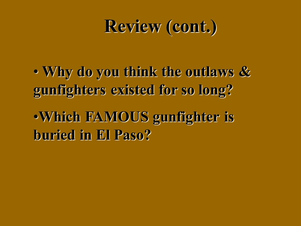 Review (cont.) Why do you think the outlaws & gunfighters existed for so long.