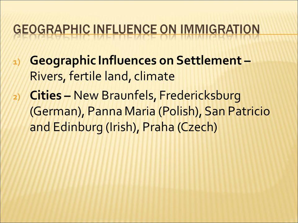 1) Geographic Influences on Settlement – Rivers, fertile land, climate 2) Cities – New Braunfels, Fredericksburg (German), Panna Maria (Polish), San Patricio and Edinburg (Irish), Praha (Czech)