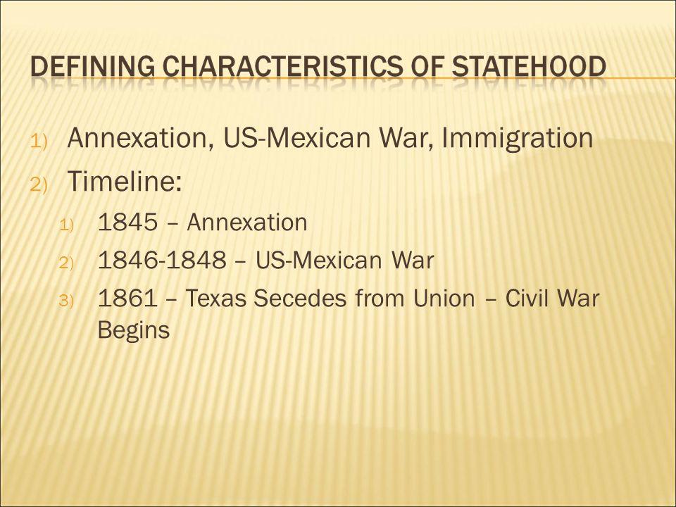 1) Annexation, US-Mexican War, Immigration 2) Timeline: 1) 1845 – Annexation 2) 1846-1848 – US-Mexican War 3) 1861 – Texas Secedes from Union – Civil War Begins