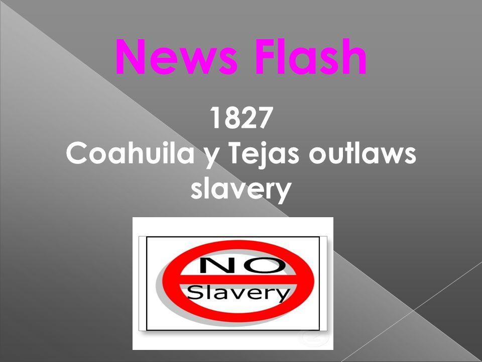 News Flash 1827 Coahuila y Tejas outlaws slavery