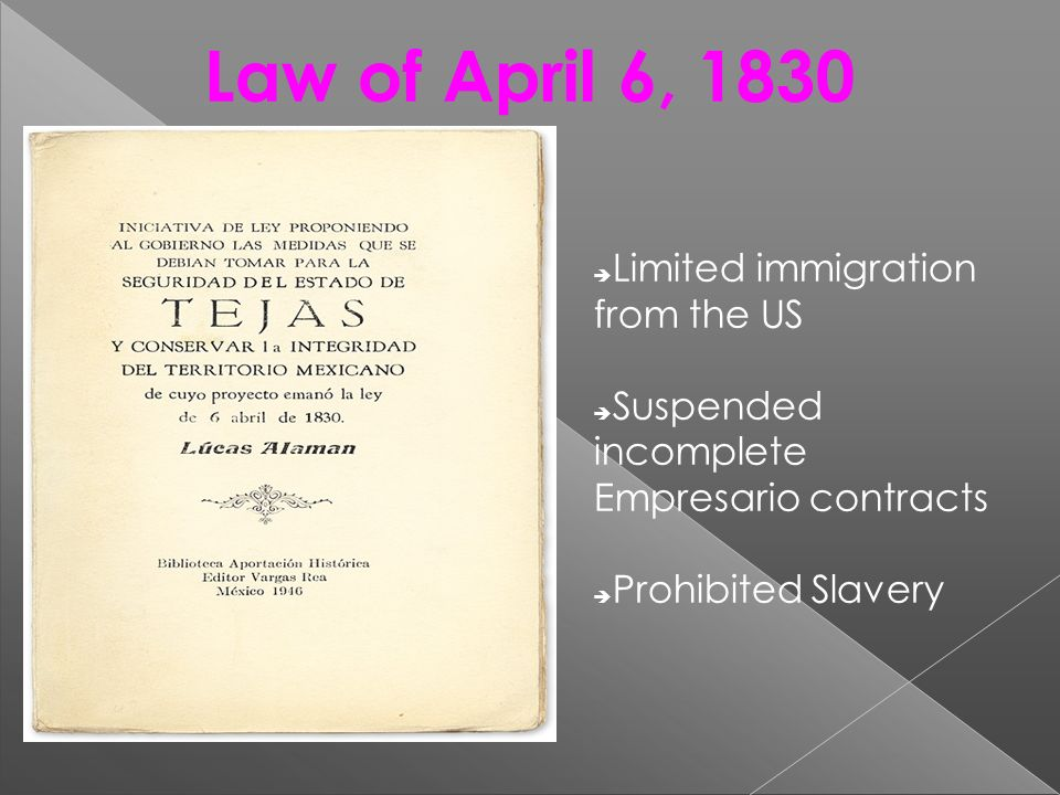 Law of April 6, 1830 Limited immigration from the US Suspended incomplete Empresario contracts Prohibited Slavery