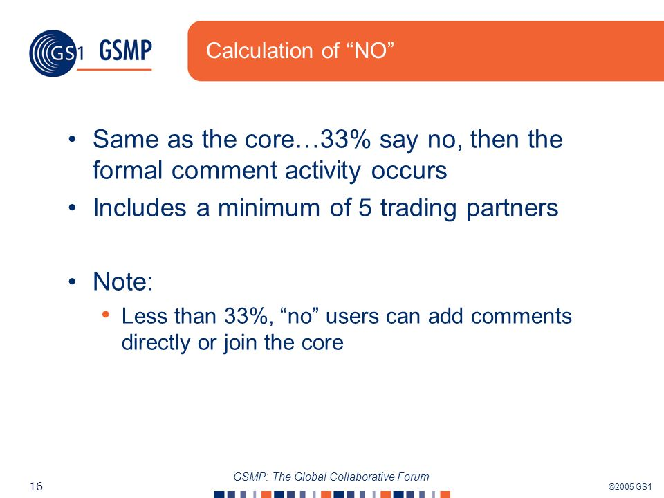 ©2005 GS1 16 GSMP: The Global Collaborative Forum Calculation of NO Same as the core…33% say no, then the formal comment activity occurs Includes a minimum of 5 trading partners Note: Less than 33%, no users can add comments directly or join the core