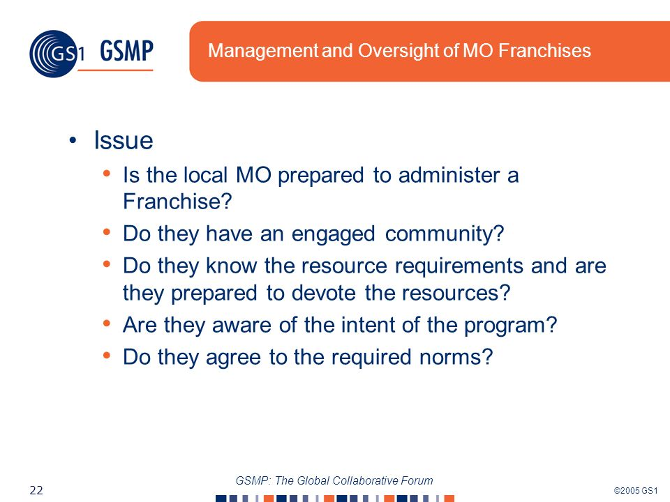 ©2005 GS1 22 GSMP: The Global Collaborative Forum Management and Oversight of MO Franchises Issue Is the local MO prepared to administer a Franchise?