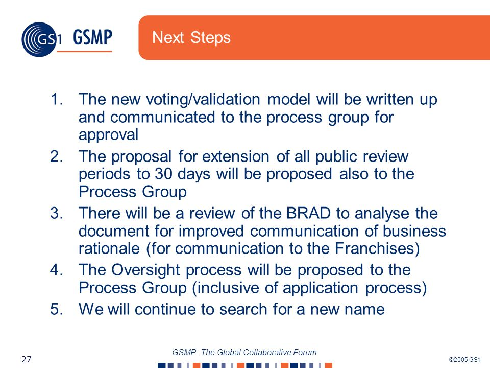 ©2005 GS1 27 GSMP: The Global Collaborative Forum Next Steps 1.The new voting/validation model will be written up and communicated to the process group for approval 2.The proposal for extension of all public review periods to 30 days will be proposed also to the Process Group 3.There will be a review of the BRAD to analyse the document for improved communication of business rationale (for communication to the Franchises) 4.The Oversight process will be proposed to the Process Group (inclusive of application process) 5.We will continue to search for a new name