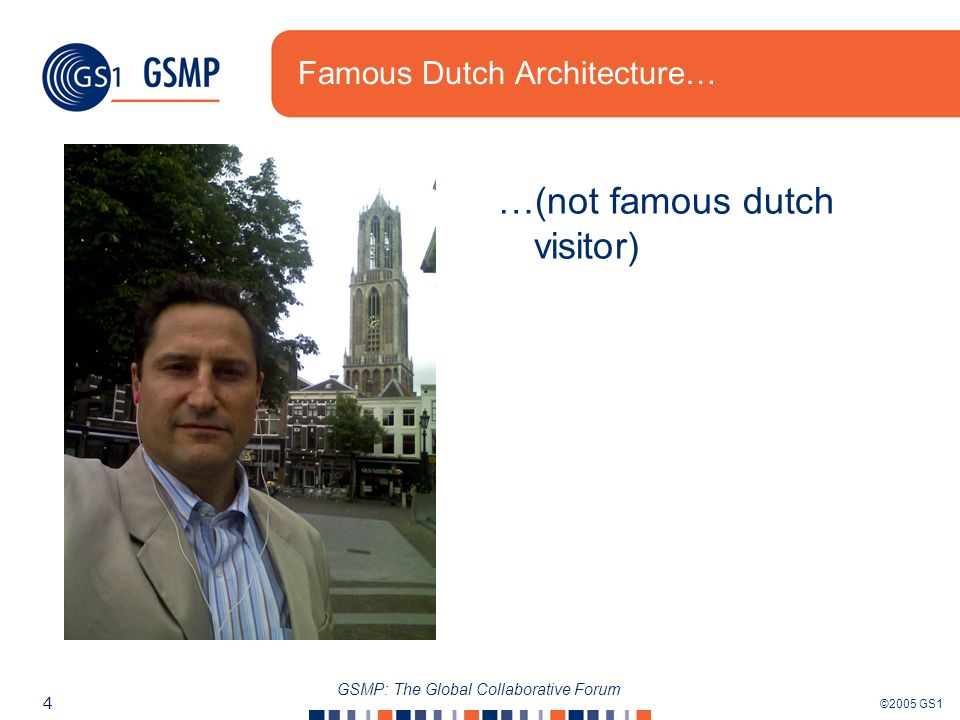 ©2005 GS1 4 GSMP: The Global Collaborative Forum Famous Dutch Architecture… …(not famous dutch visitor)