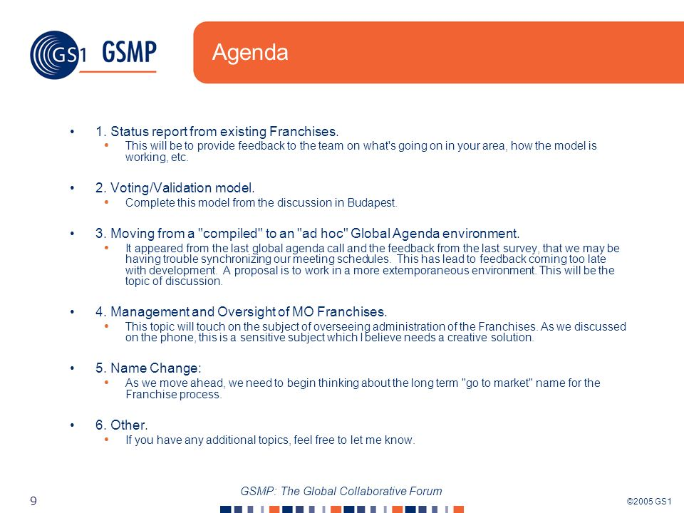 ©2005 GS1 9 GSMP: The Global Collaborative Forum Agenda 1. Status report from existing Franchises. This will be to provide feedback to the team on wha