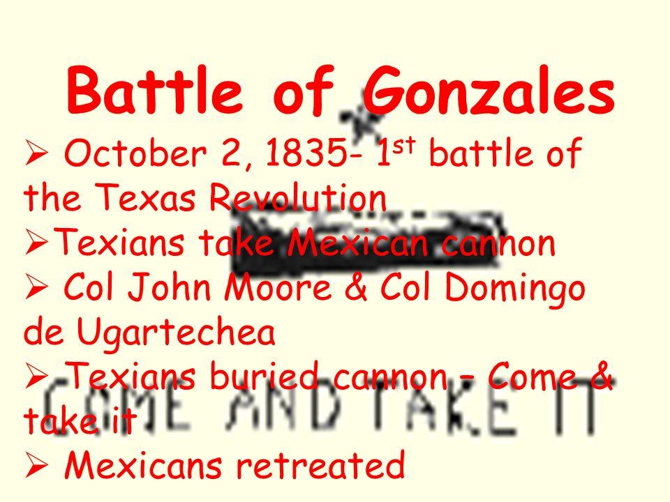 Battle of Gonzales October 2, 1835- 1 st battle of the Texas Revolution Texians take Mexican cannon Col John Moore & Col Domingo de Ugartechea Texians