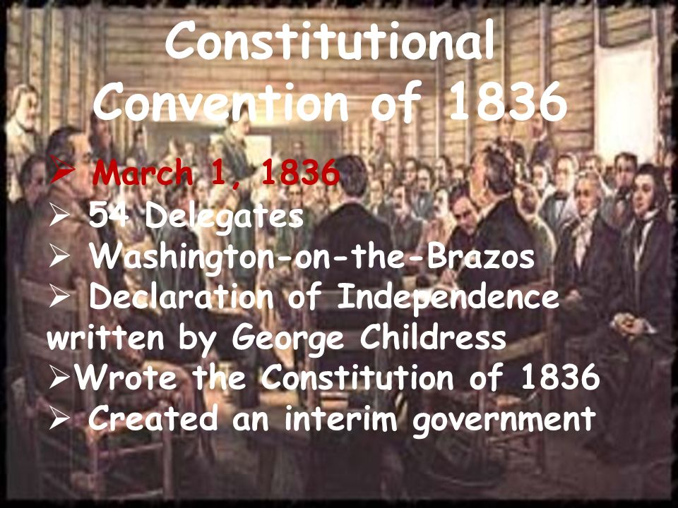 Constitutional Convention of 1836 March 1, 1836 54 Delegates Washington-on-the-Brazos Declaration of Independence written by George Childress Wrote th
