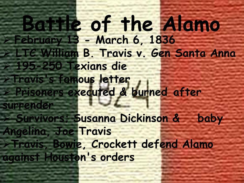 Battle of the Alamo February 13 - March 6, 1836 LTC William B. Travis v. Gen Santa Anna 195-250 Texians die Travis's famous letter Prisoners executed