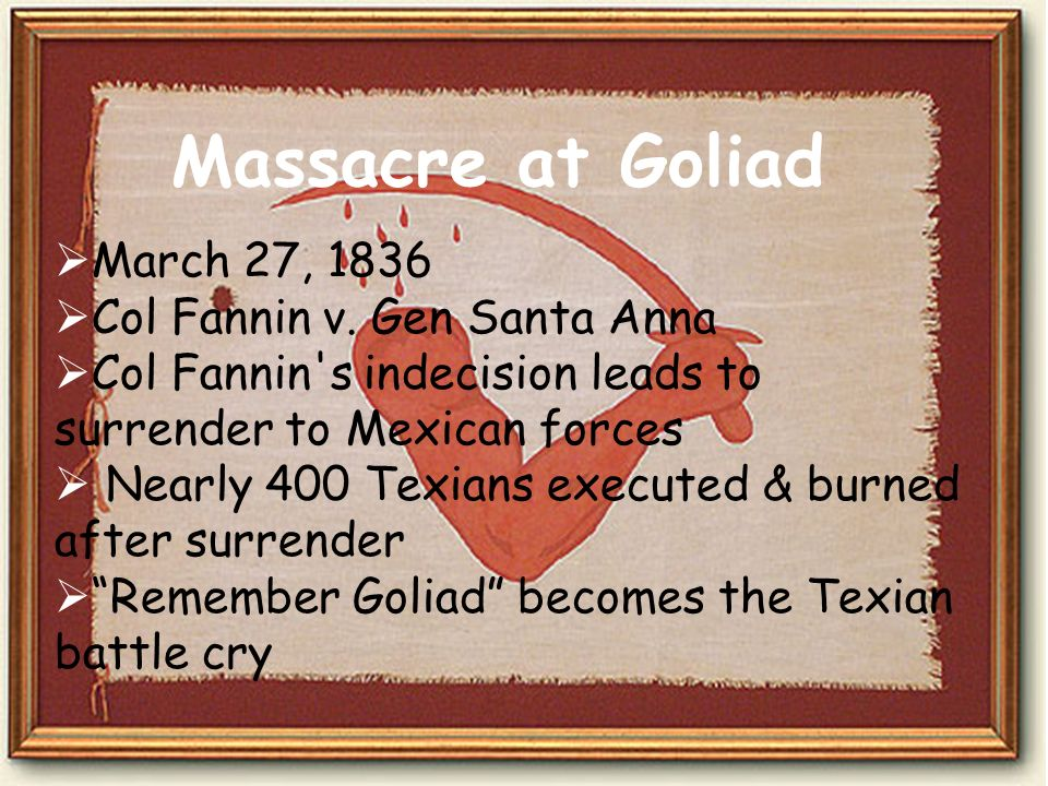 Massacre at Goliad March 27, 1836 Col Fannin v. Gen Santa Anna Col Fannin's indecision leads to surrender to Mexican forces Nearly 400 Texians execute
