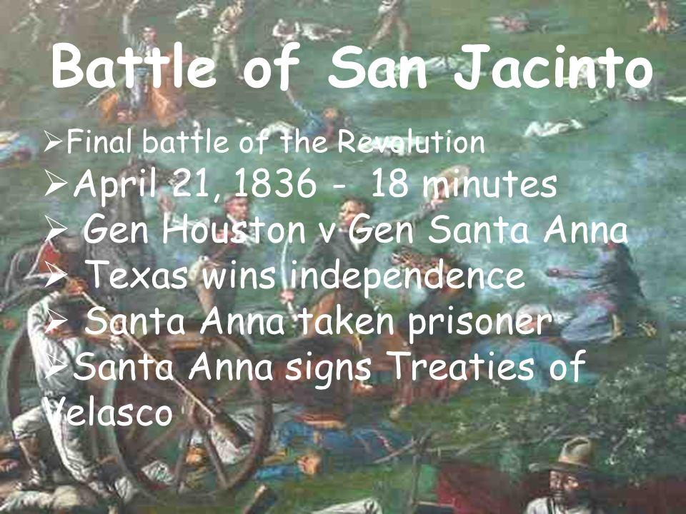 Battle of San Jacinto Final battle of the Revolution April 21, 1836 - 18 minutes Gen Houston v Gen Santa Anna Texas wins independence Santa Anna taken