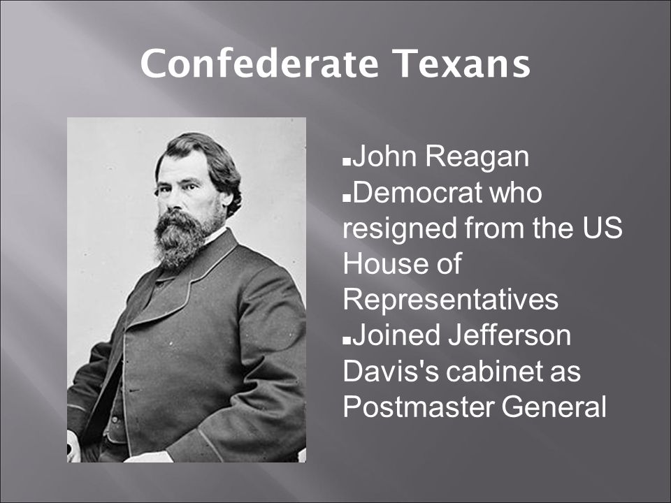 Confederate Texans John Reagan Democrat who resigned from the US House of Representatives Joined Jefferson Davis s cabinet as Postmaster General