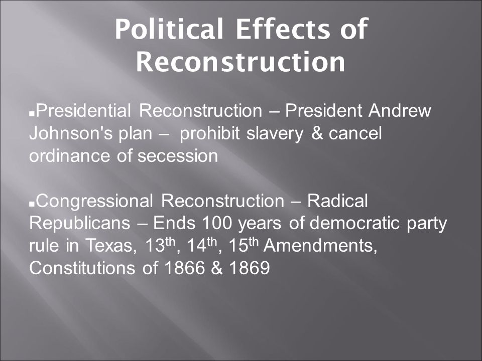 Political Effects of Reconstruction Presidential Reconstruction – President Andrew Johnson's plan – prohibit slavery & cancel ordinance of secession C