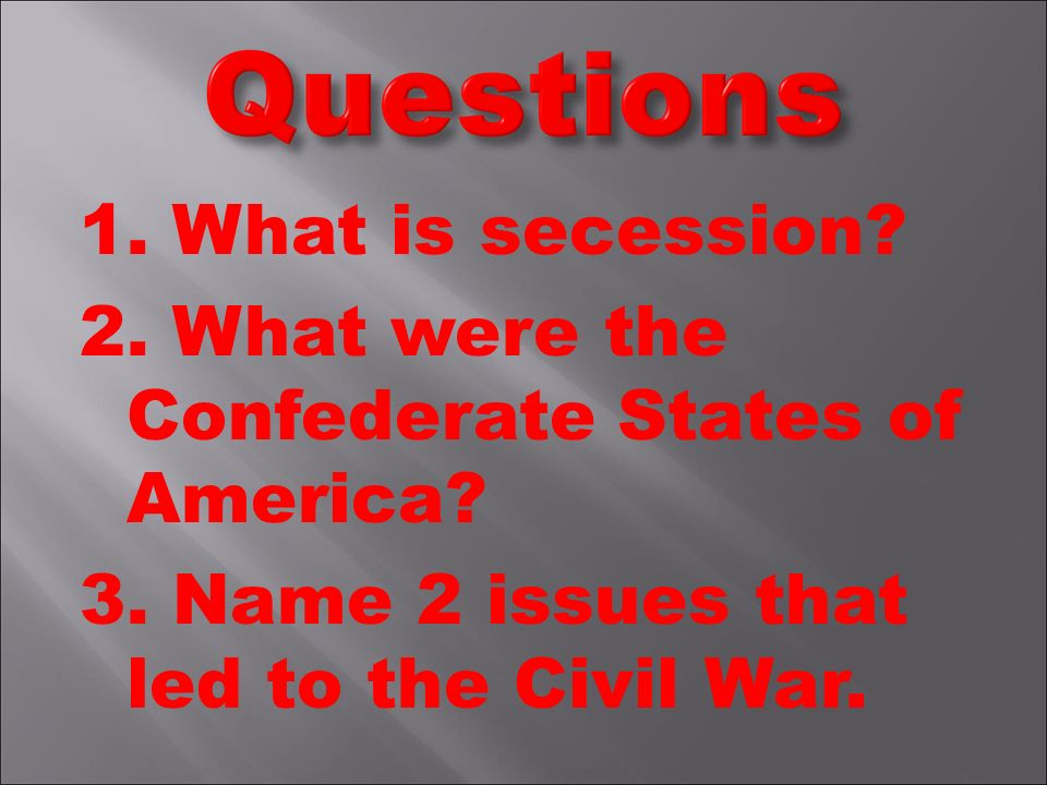 1. What is secession. 2. What were the Confederate States of America.