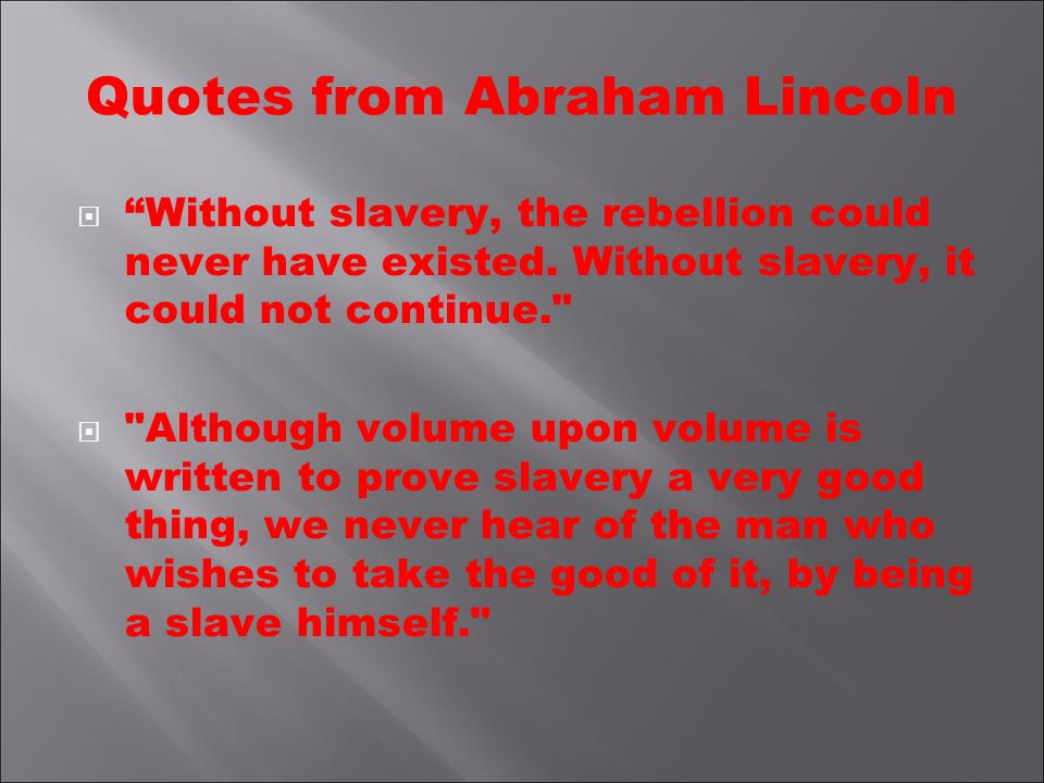 Quotes from Abraham Lincoln Without slavery, the rebellion could never have existed. Without slavery, it could not continue.