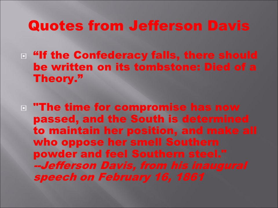 Quotes from Jefferson Davis If the Confederacy falls, there should be written on its tombstone: Died of a Theory.