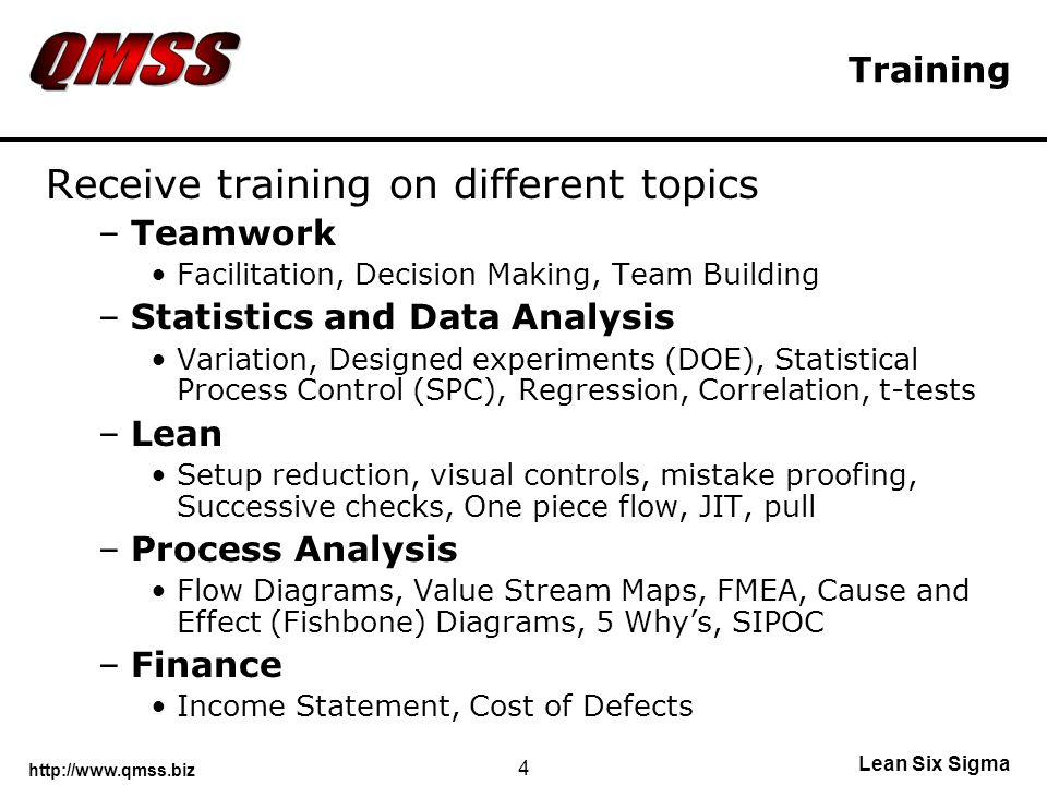 Lean Six Sigma 4 Training Receive training on different topics –Teamwork Facilitation, Decision Making, Team Building –Statistics and Data Analysis Variation, Designed experiments (DOE), Statistical Process Control (SPC), Regression, Correlation, t-tests –Lean Setup reduction, visual controls, mistake proofing, Successive checks, One piece flow, JIT, pull –Process Analysis Flow Diagrams, Value Stream Maps, FMEA, Cause and Effect (Fishbone) Diagrams, 5 Whys, SIPOC –Finance Income Statement, Cost of Defects